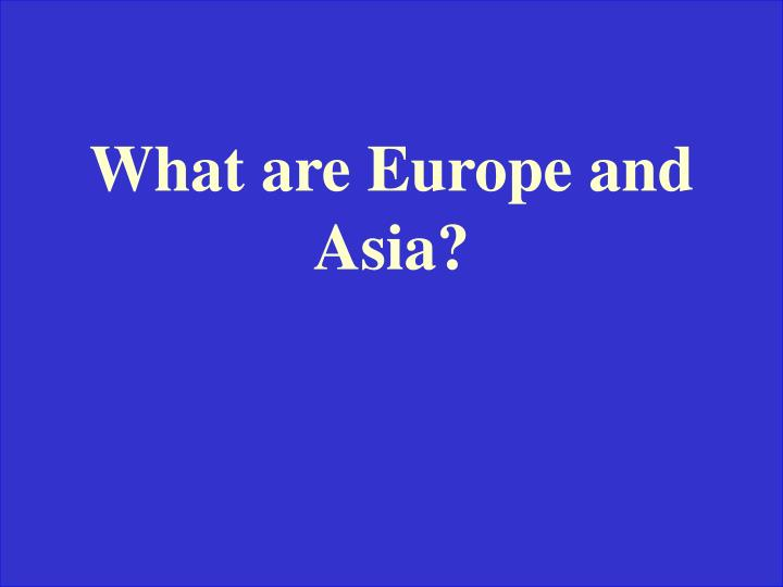 What are Europe and Asia?