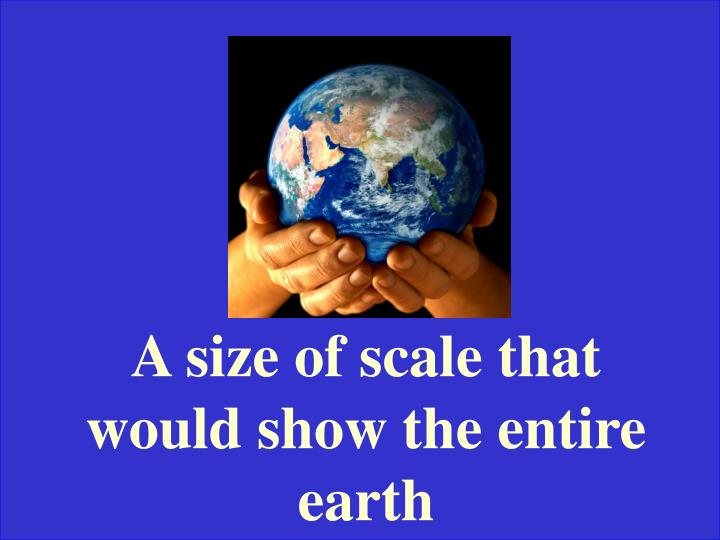 A size of scale that would show the entire earth