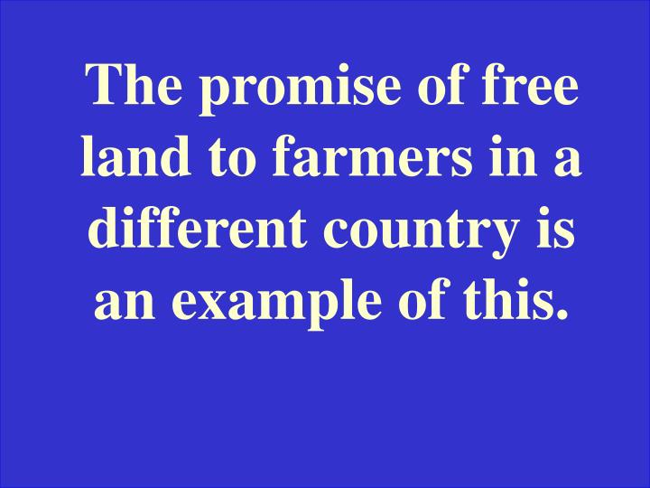 The promise of free land to farmers in a different country is an example of this.