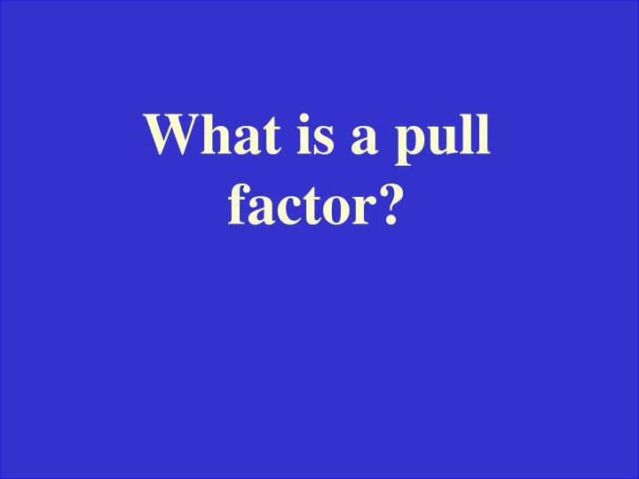 What is a pull factor?