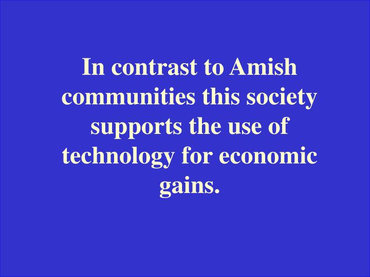 In contrast to Amish communities this society supports the use of technology for economic gains.
