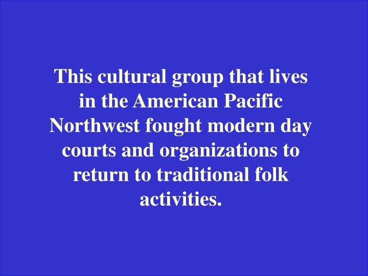 This cultural group that lives in the American Pacific Northwest fought modern day courts and organizations to return to traditional folk activities.
