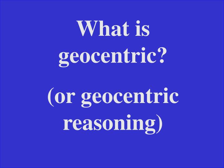 What is geocentric?