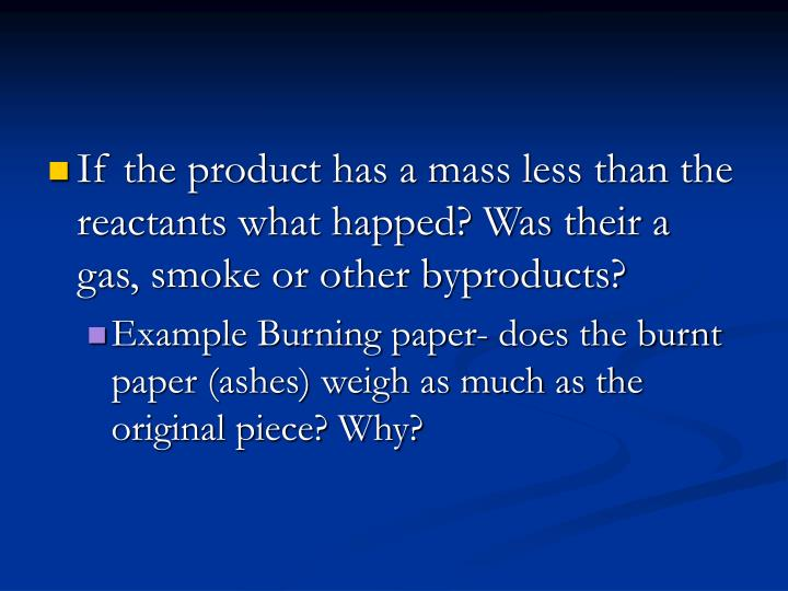 If the product has a mass less than the reactants what happed? Was their a gas, smoke or other byproducts?
