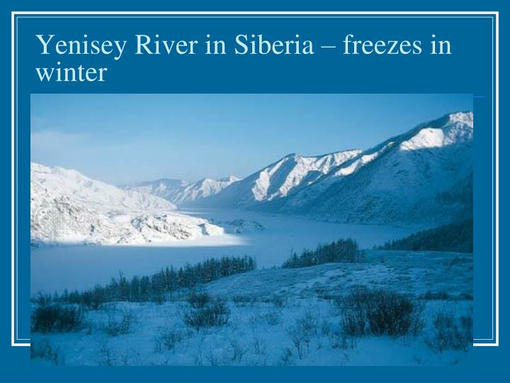 Yenisey River in Siberia – freezes in winter