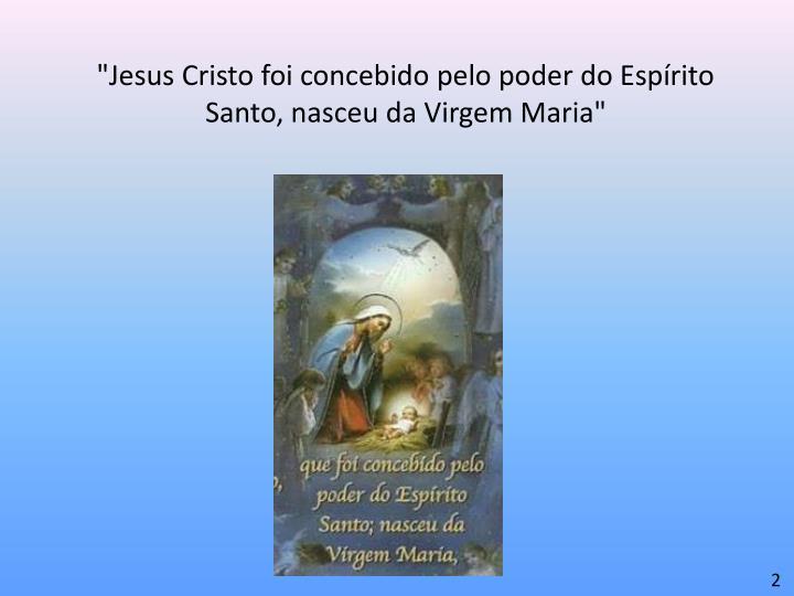 """""""Jesus Cristo foi concebido pelo poder do Espírito Santo, nasceu da Virgem Maria"""""""