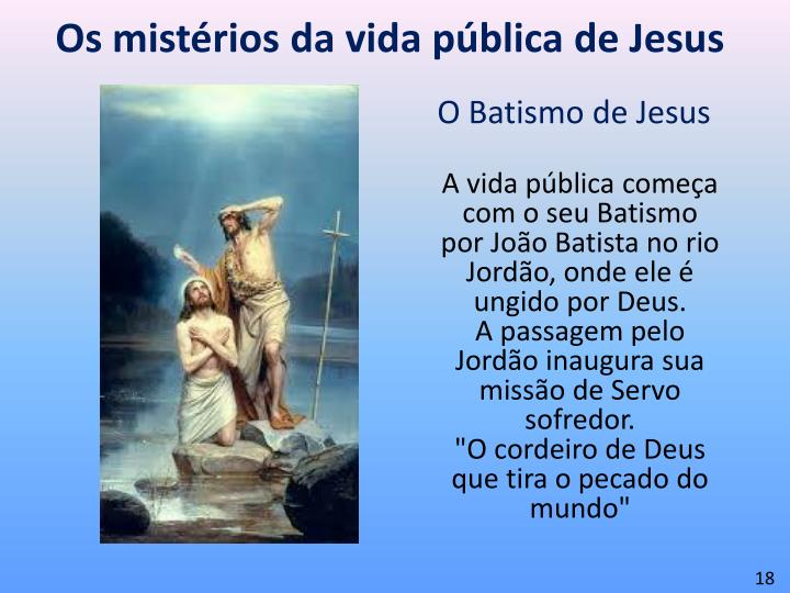 A vida pública começa com o seu Batismo por João Batista no rio Jordão, onde ele é ungido por Deus.