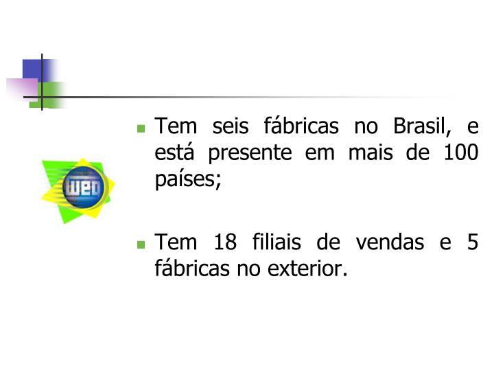 Tem seis fábricas no Brasil, e está presente em mais de 100 países;