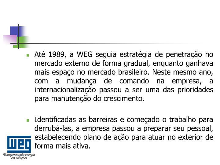 Até 1989, a WEG seguia estratégia de penetração no mercado externo de forma gradual, enquanto ganhava mais espaço no mercado brasileiro. Neste mesmo ano, com a mudança de comando na empresa, a internacionalização passou a ser uma das prioridades para manutenção do crescimento.