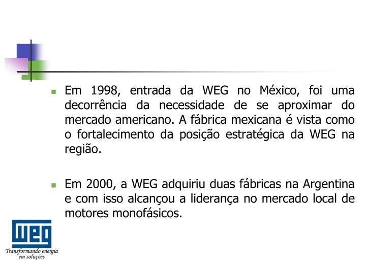 Em 1998, entrada da WEG no México, foi uma decorrência da necessidade de se aproximar do mercado americano. A fábrica mexicana é vista como o fortalecimento da posição estratégica da WEG na região.