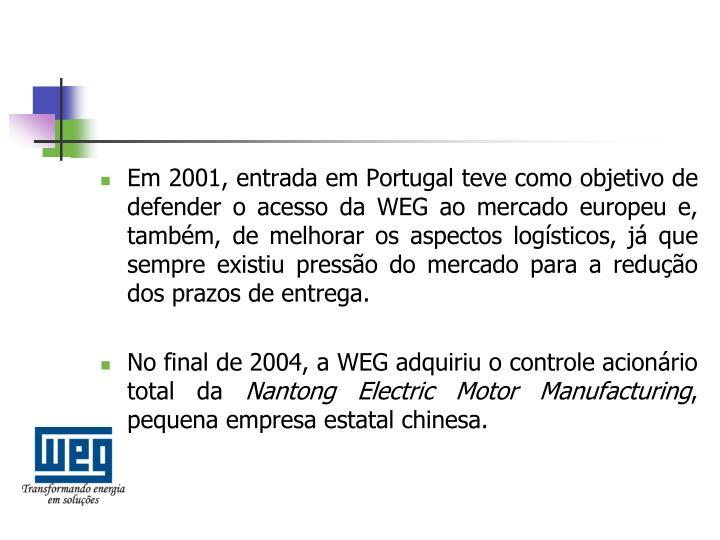 Em 2001, entrada em Portugal teve como objetivo de defender o acesso da WEG ao mercado europeu e, também, de melhorar os aspectos logísticos, já que sempre existiu pressão do mercado para a redução dos prazos de entrega.