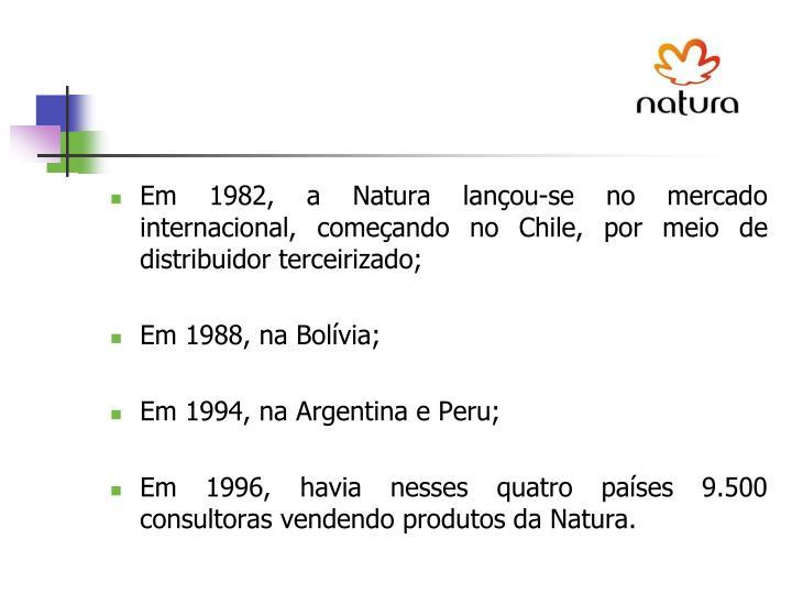 Em 1982, a Natura lançou-se no mercado internacional, começando no Chile, por meio de distribuidor terceirizado;