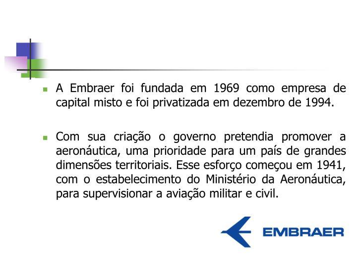 A Embraer foi fundada em 1969 como empresa de capital misto e foi privatizada em dezembro de 1994.