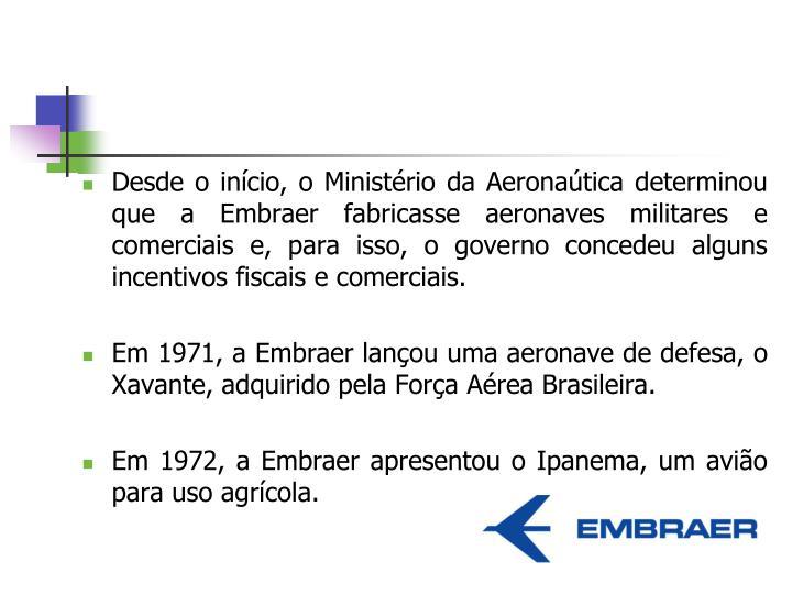 Desde o início, o Ministério da Aeronaútica determinou que a Embraer fabricasse aeronaves militares e comerciais e, para isso, o governo concedeu alguns incentivos fiscais e comerciais.