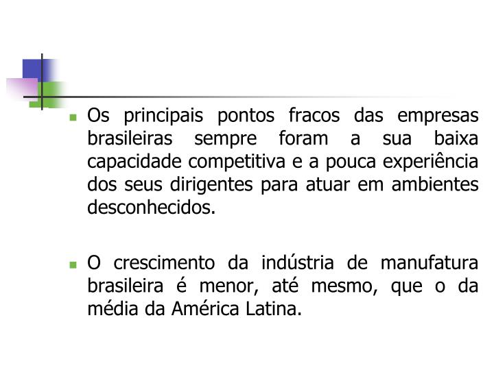 Os principais pontos fracos das empresas brasileiras sempre foram a sua baixa capacidade competitiva e a pouca experiência dos seus dirigentes para atuar em ambientes desconhecidos.