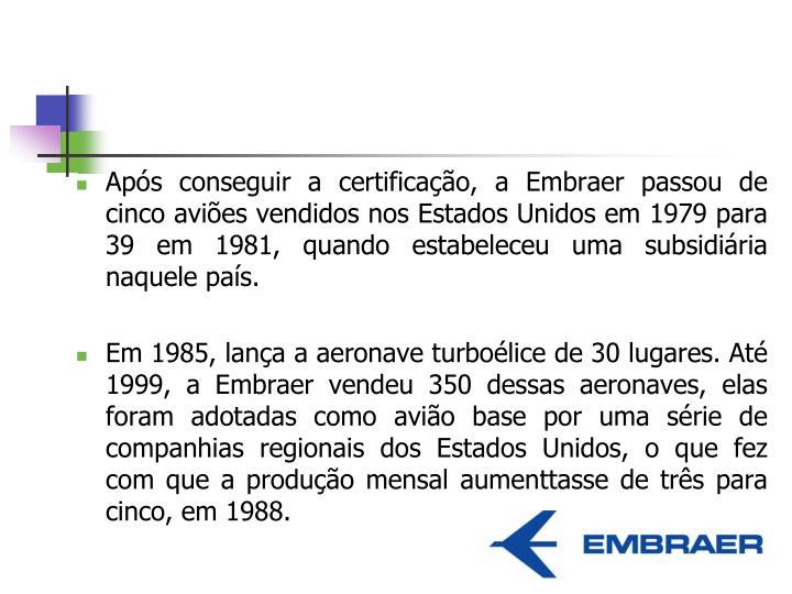 Após conseguir a certificação, a Embraer passou de cinco aviões vendidos nos Estados Unidos em 1979 para 39 em 1981, quando estabeleceu uma subsidiária naquele país.