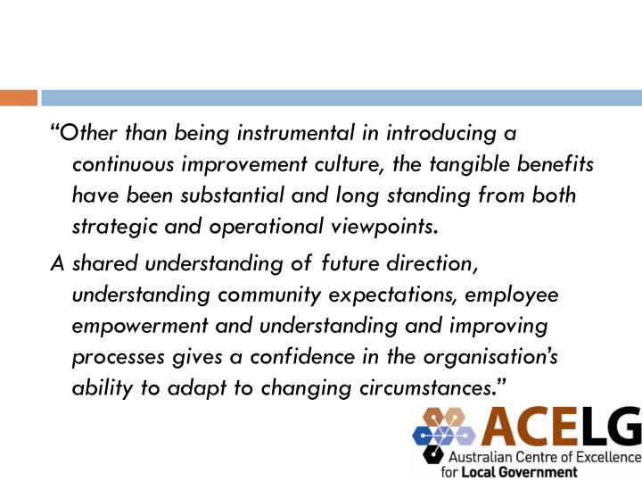 """Other than being instrumental in introducing a continuous improvement culture, the tangible benefits have been substantial and long standing from both strategic and operational viewpoints."