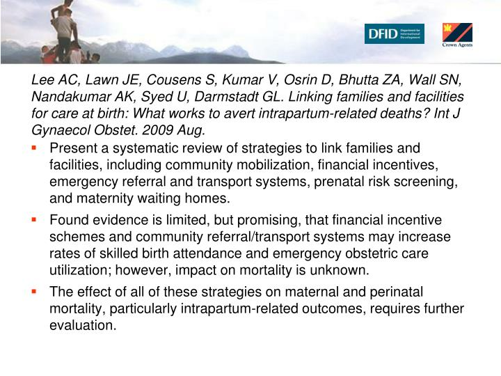 Lee AC, Lawn JE, Cousens S, Kumar V, Osrin D, Bhutta ZA, Wall SN, Nandakumar AK, Syed U, Darmstadt GL. Linking families and facilities for care at birth: What works to avert intrapartum-related deaths? Int J Gynaecol Obstet. 2009 Aug.