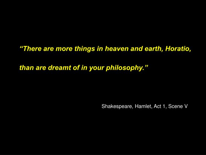 """There are more things in heaven and earth, Horatio,"