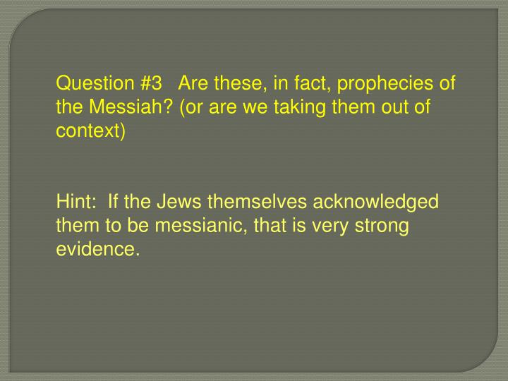 Question #3   Are these, in fact, prophecies of the Messiah? (or are we taking them out of context)