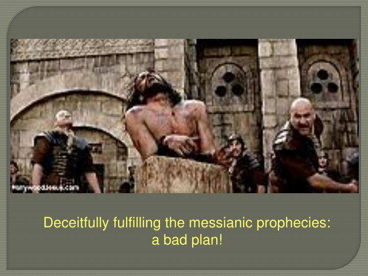 Deceitfully fulfilling the messianic prophecies:  a bad plan!
