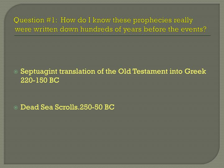 Question #1:  How do I know these prophecies really were written down hundreds of years before the events?