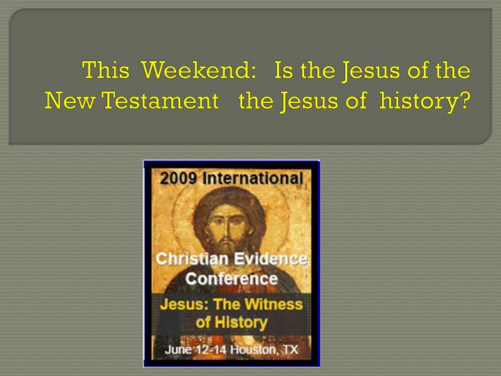 This  Weekend:   Is the Jesus of the New Testament   the Jesus of  history?