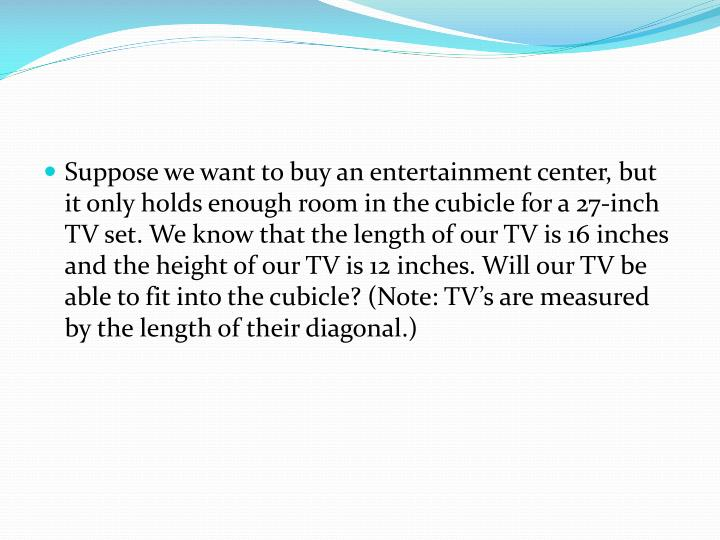 Suppose we want to buy an entertainment center, but it only holds enough room in the cubicle for a 27-inch TV set. We know that the length of our TV is 16 inches and the height of our TV is 12 inches. Will our TV be able to fit into the cubicle? (Note: TV's are measured by the length of their diagonal.)
