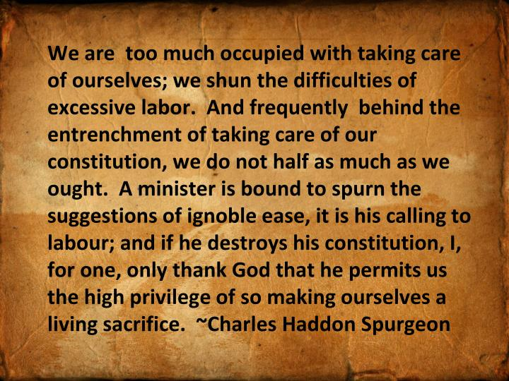 We are  too much occupied with taking care of ourselves; we shun the difficulties of excessive labor.  And frequently  behind the entrenchment of taking care of our constitution, we do not half as much as we ought.  A minister is bound to spurn the suggestions of ignoble ease, it is his calling to labour; and if he destroys his constitution, I, for one, only thank God that he permits us the high privilege of so making ourselves a living sacrifice.  ~Charles Haddon Spurgeon