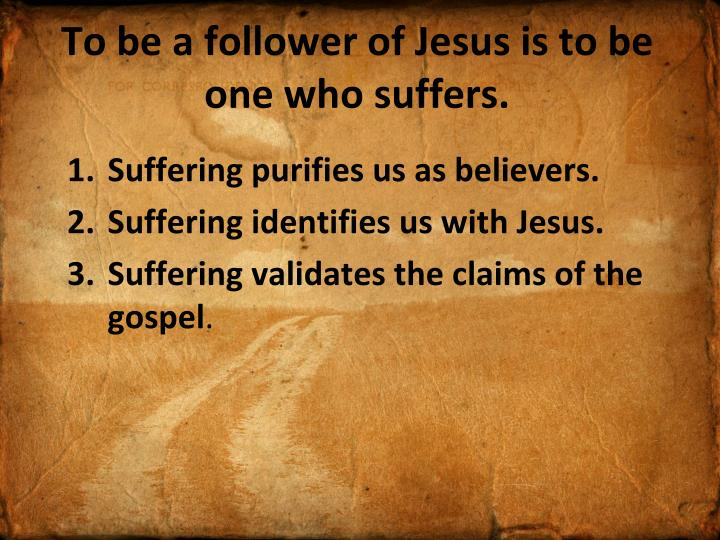 To be a follower of Jesus is to be one who suffers.