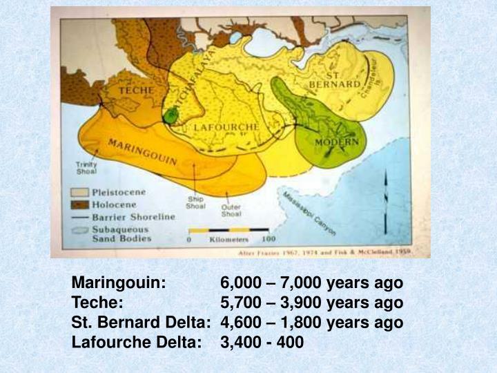 Maringouin:6,000 – 7,000 years ago    Teche: 5,700 – 3,900 years ago                  St. Bernard Delta:4,600 – 1,800 years ago Lafourche Delta: 3,400 - 400