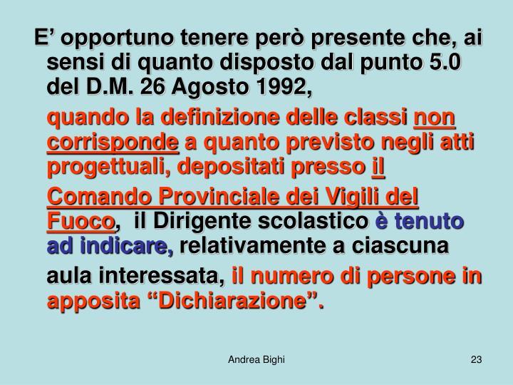 E' opportuno tenere però presente che, ai sensi di quanto disposto dal punto 5.0 del D.M. 26 Agosto 1992,