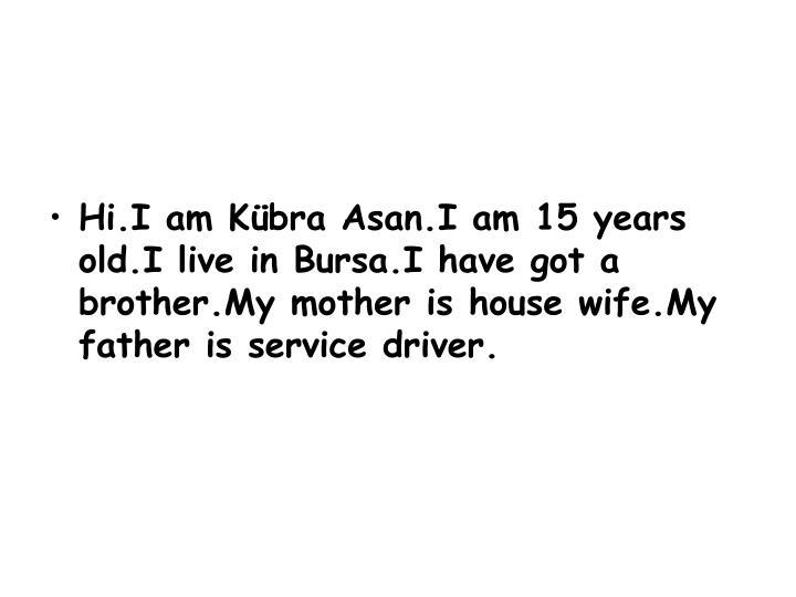 Hi.I am Kübra Asan.I am 15 years old.I live in Bursa.I have got a brother.