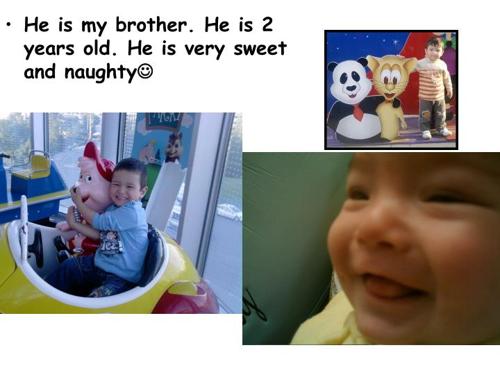 He is my brother. He is 2 years old. He is very sweet and naughty