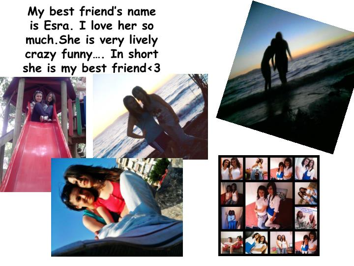 My best friend's name is Esra. I love her so much.She is very lively crazy funny…. In short she is my best friend<3