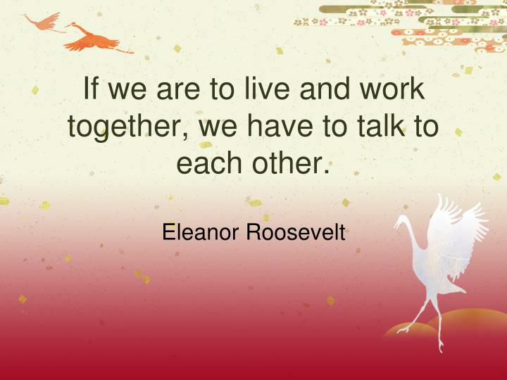 If we are to live and work together we have to talk to each other