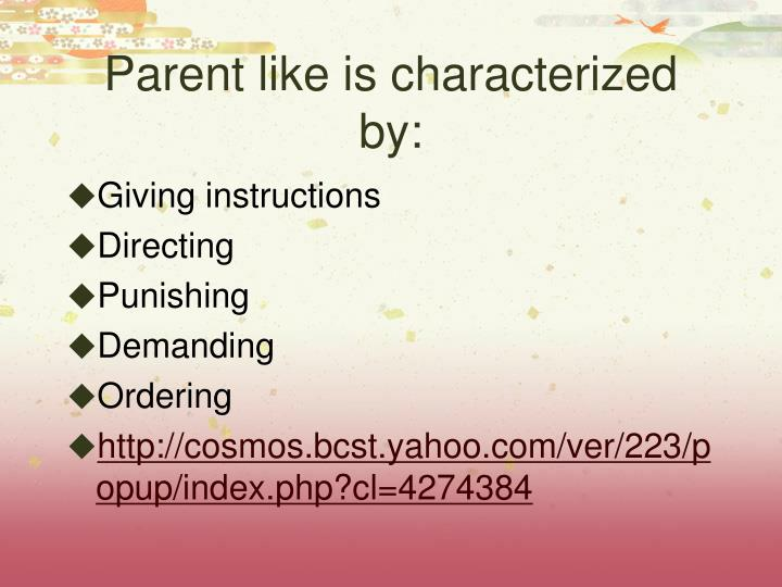 Parent like is characterized by: