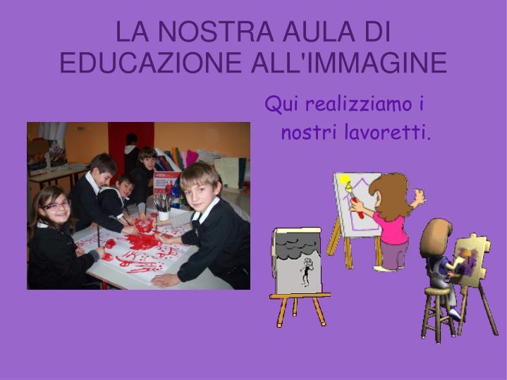LA NOSTRA AULA DI EDUCAZIONE ALL'IMMAGINE