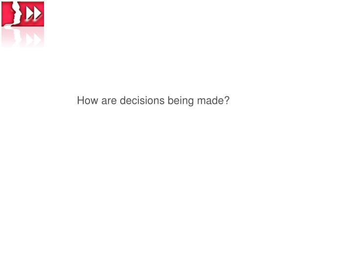 How are decisions being made?