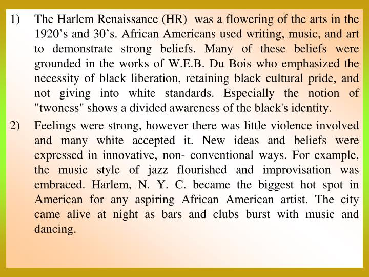 "The Harlem Renaissance (HR)  was a flowering of the arts in the 1920's and 30's. African Americans used writing, music, and art to demonstrate strong beliefs. Many of these beliefs were grounded in the works of W.E.B. Du Bois who emphasized the necessity of black liberation, retaining black cultural pride, and not giving into white standards. Especially the notion of ""twoness"" shows a divided awareness of the black's identity."