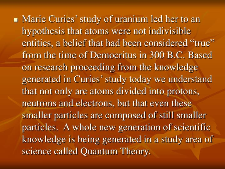 "Marie Curies' study of uranium led her to an hypothesis that atoms were not indivisible entities, a belief that had been considered ""true"" from the time of Democritus in 300 B.C. Based on research proceeding from the knowledge generated in Curies' study today we understand that not only are atoms divided into protons, neutrons and electrons, but that even these smaller particles are composed of still smaller particles.  A whole new generation of scientific knowledge is being generated in a study area of science called Quantum Theory."