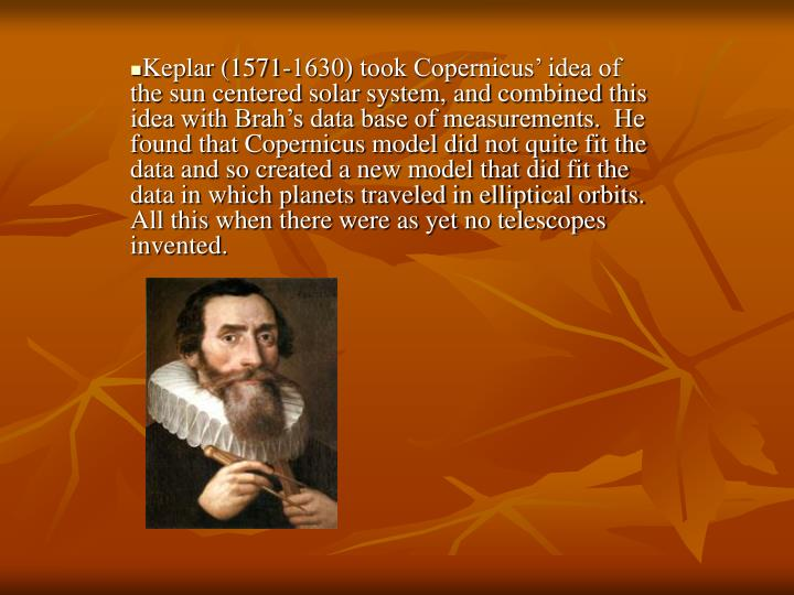 Keplar (1571-1630) took Copernicus' idea of the sun centered solar system, and combined this idea with Brah's data base of measurements.  He found that Copernicus model did not quite fit the data and so created a new model that did fit the data in which planets traveled in elliptical orbits. All this when there were as yet no telescopes invented.