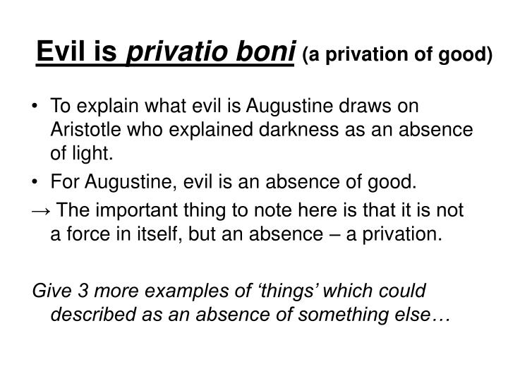 """augustine on evil Evil was """"a problem deeply troubling"""" to augustine 1 this should come as no surprise to anyone who knows something about augustine unlike plato, who held that the purpose of knowledge is the contemplation of eternal ideas, augustine held that one of the primary reasons why we should actively pursue knowledge in this life is to make sense of our experience of this world."""