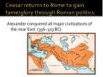 ceasar returns to rome to gain fame glory through roman politics