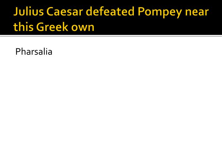 Julius Caesar defeated Pompey near this Greek own