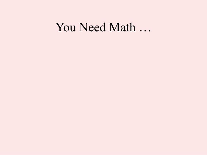 You Need Math …
