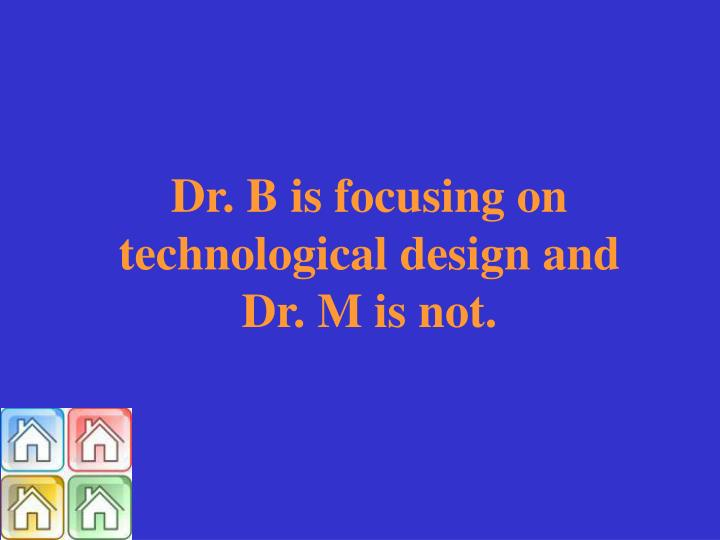 Dr. B is focusing on technological design and Dr. M is not.