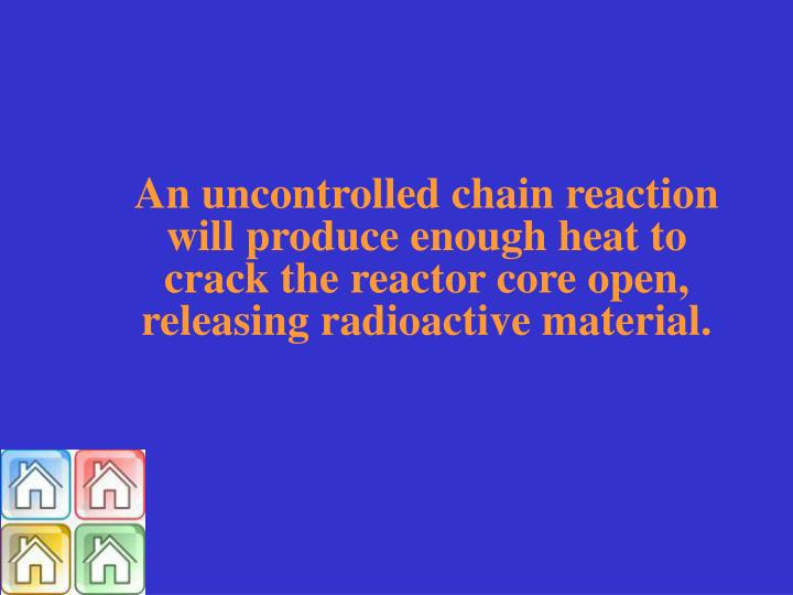 An uncontrolled chain reaction will produce enough heat to crack the reactor core open, releasing radioactive material.
