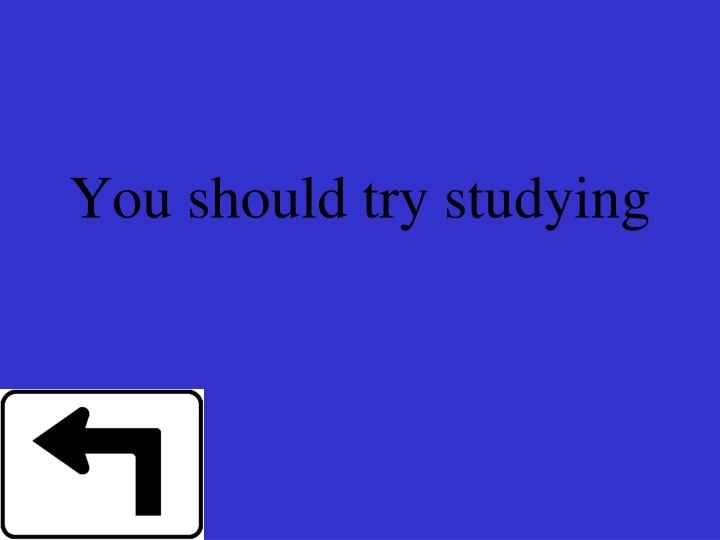 You should try studying