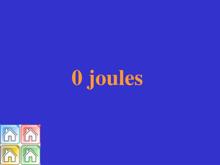 0 joules